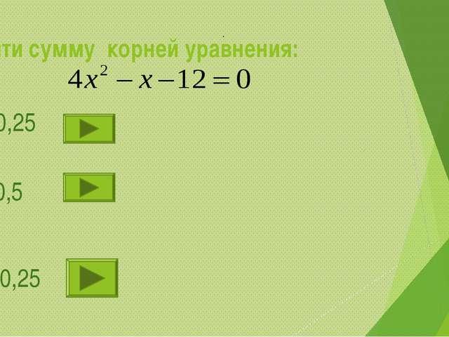 Найти сумму корней уравнения: 1).-0,25 2). 0,5 3). 0,25 .