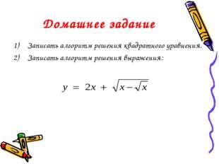Домашнее задание Записать алгоритм решения квадратного уравнения. Записать ал