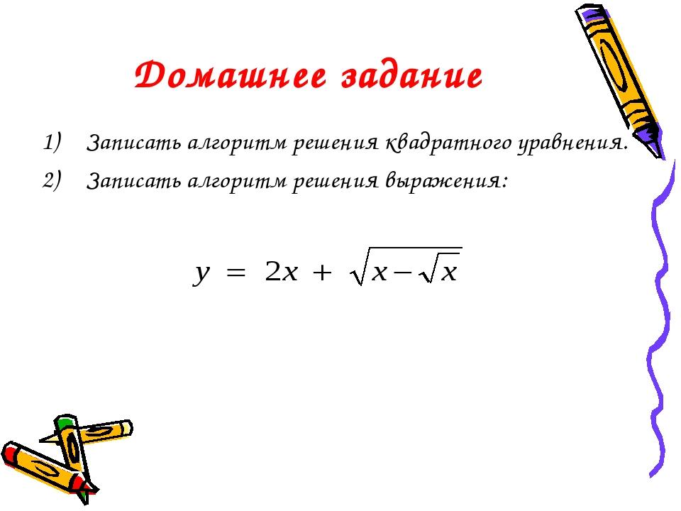 Домашнее задание Записать алгоритм решения квадратного уравнения. Записать ал...