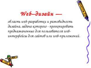 Web–дизайн — область web-разработки и разновидность дизайна, задача которого