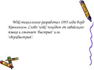 "Wiki-технологию разработал 1995 года Ворд Каннингем. Слово ""wiki"" походит от"