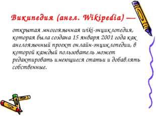 Википедия (англ. Wіkіpedіa) — открытая многоязычная wiki-энциклопедия, котора