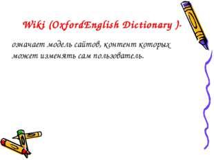 Wiki (OxfordEnglish Dictionary )- означает модель сайтов, контент которых мож