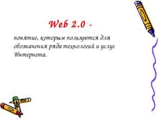 Web 2.0 - понятие, которым пользуются для обозначения ряда технологий и услуг