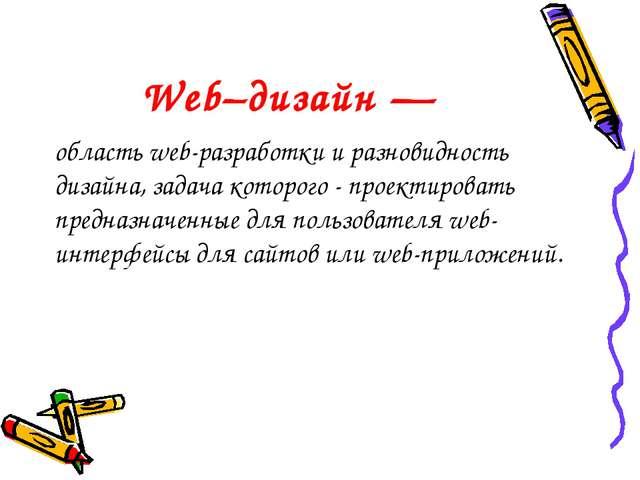 Web–дизайн — область web-разработки и разновидность дизайна, задача которого...