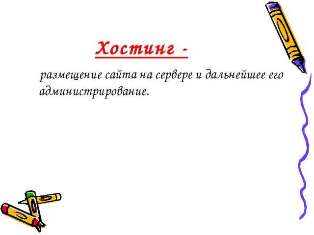 Хостинг - размещение сайта на сервере и дальнейшее его администрирование.