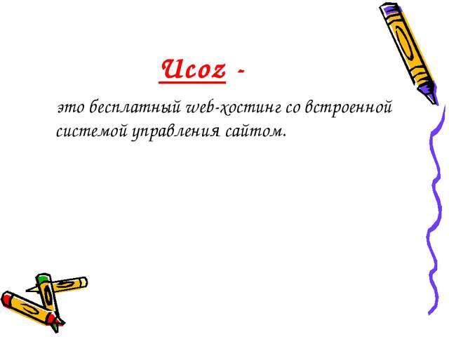 Ucoz - это бесплатный web-хостинг со встроенной системой управления сайтом.
