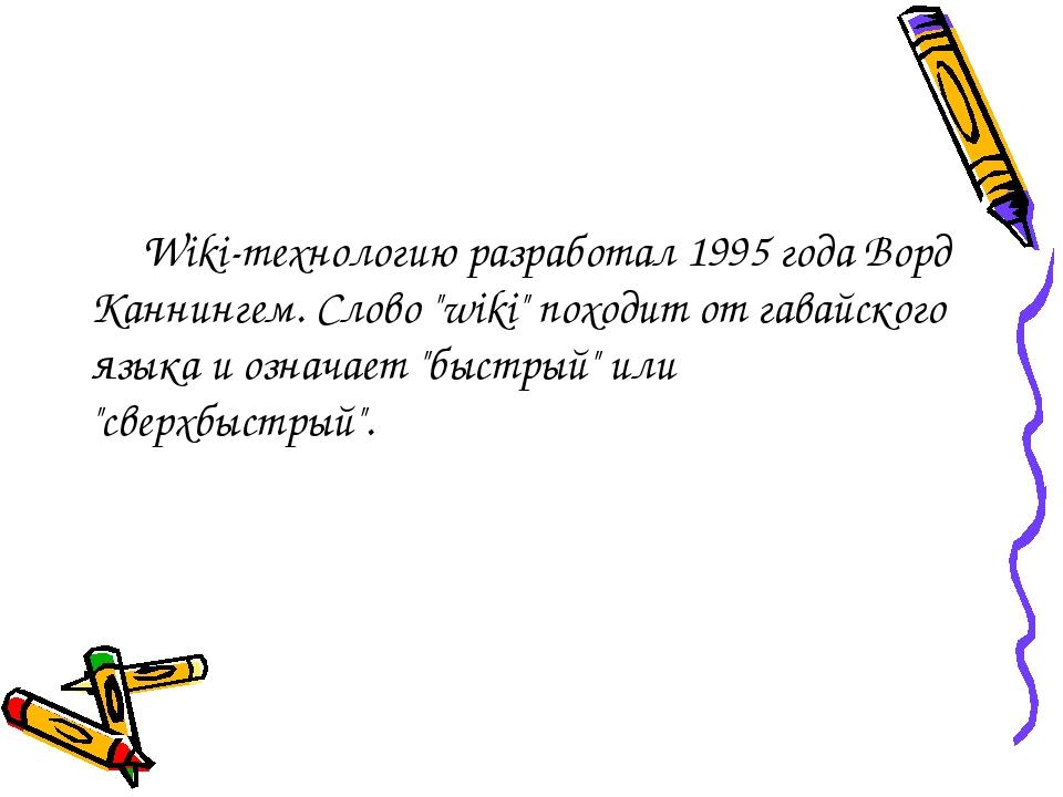 "Wiki-технологию разработал 1995 года Ворд Каннингем. Слово ""wiki"" походит от..."