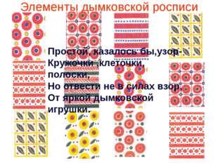 Элементы дымковской росписи Простой, казалось бы,узор- Кружочки ,клеточки, по
