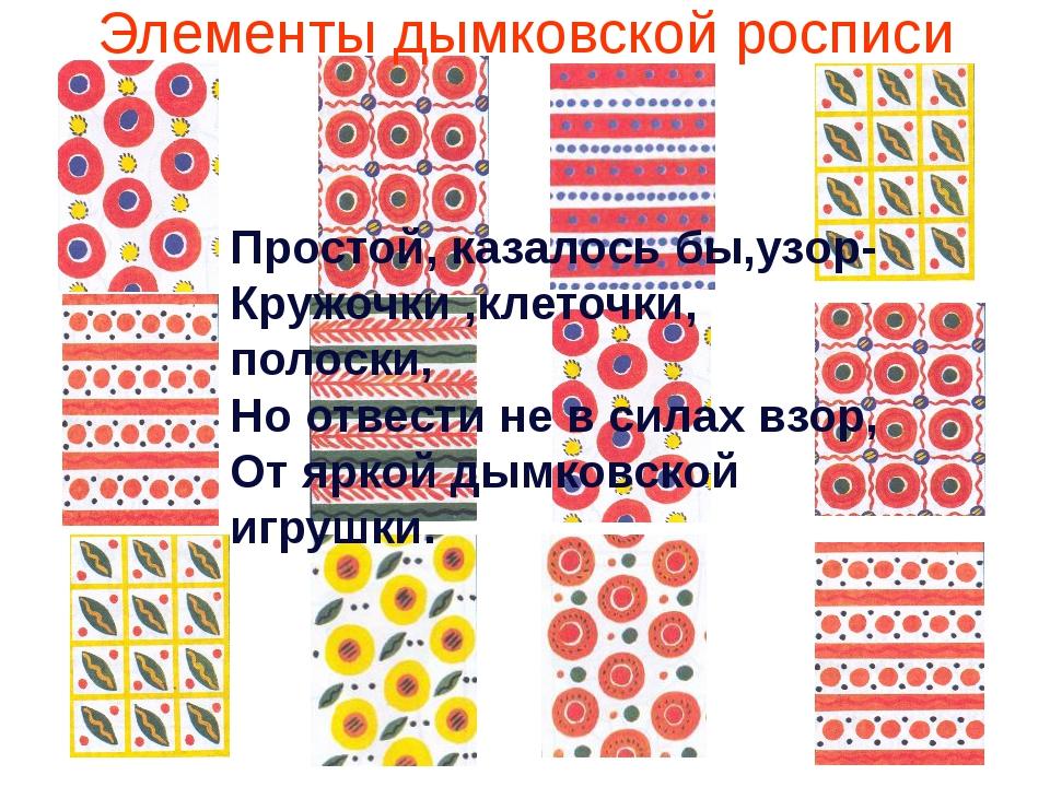 Элементы дымковской росписи Простой, казалось бы,узор- Кружочки ,клеточки, по...