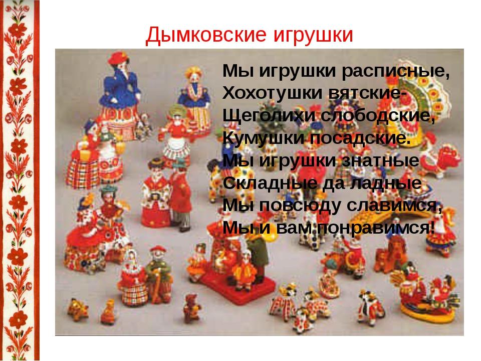 Дымковские игрушки Мы игрушки расписные, Хохотушки вятские- Щеголихи слободск...