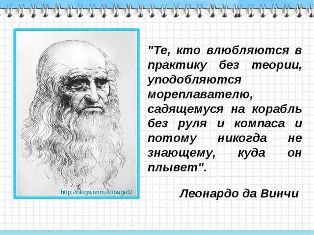 """""""Те, кто влюбляются в практику без теории, уподобляются мореплавателю, садяще..."""