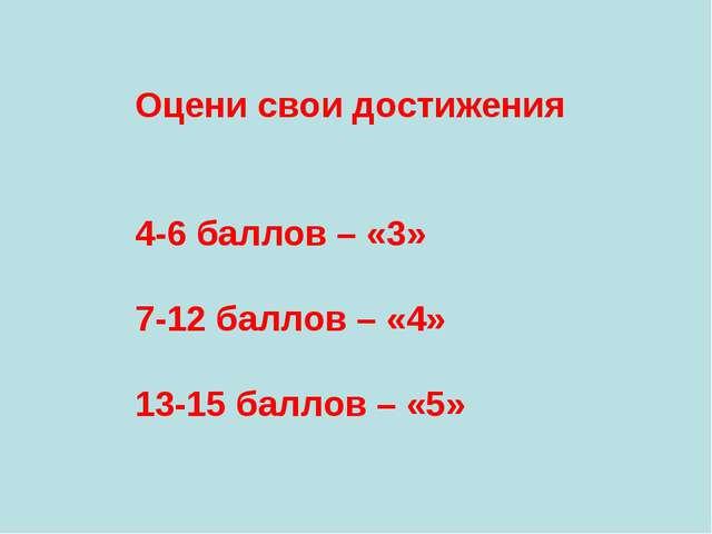 Оцени свои достижения 4-6 баллов – «3» 7-12 баллов – «4» 13-15 баллов – «5»
