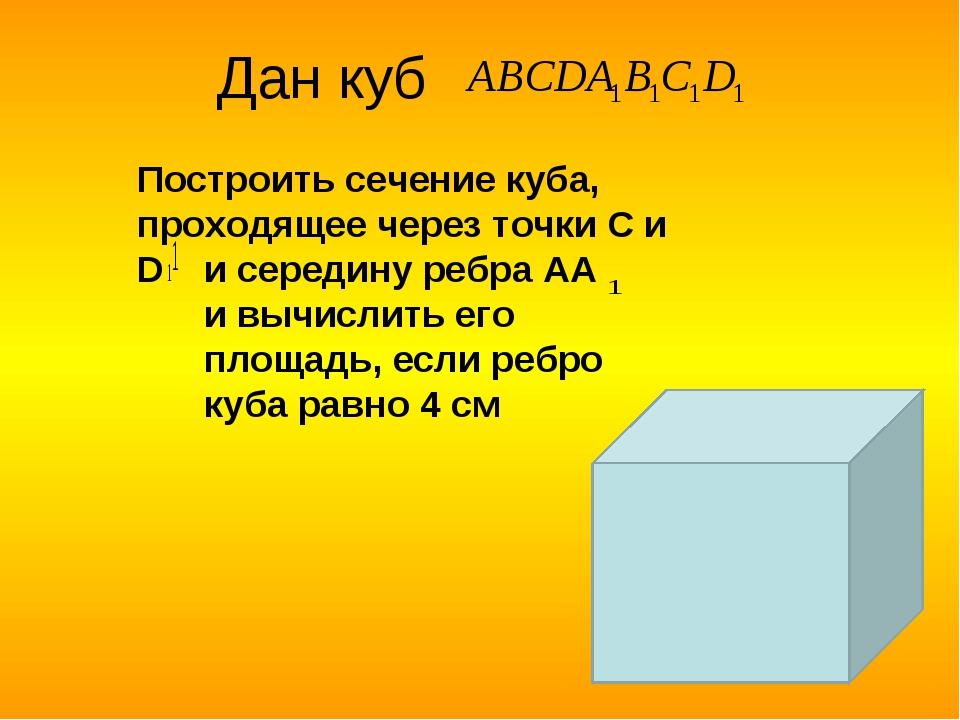Дан куб Построить сечение куба, проходящее через точки С и D и середину ребра...