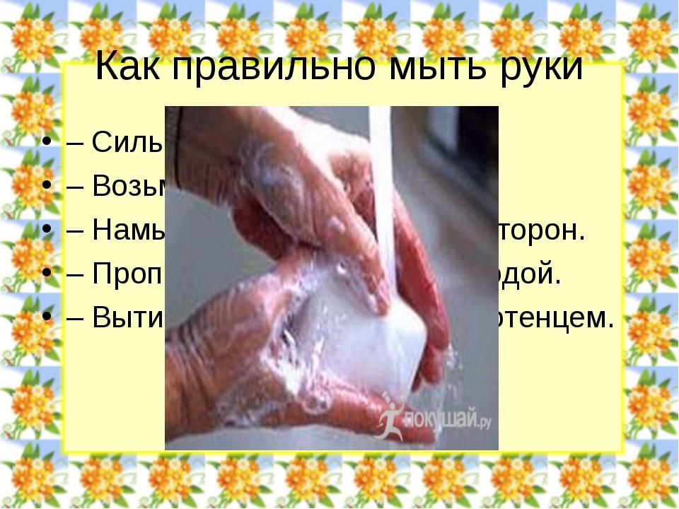 Как правильно мыть руки – Сильно намочите руки. – Возьмите мыло. – Намыливайт...