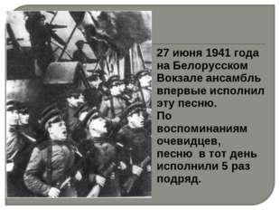 27 июня 1941 года на Белорусском Вокзале ансамбль впервые исполнил эту песню.