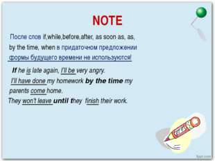 NOTE После слов if,while,before,after, as soon as, as, by the time, when в пр