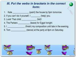 III. Put the verbs in brackets in the correct form: Kate ______________ (pain