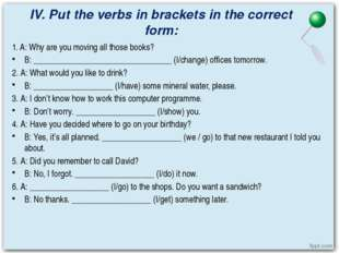 IV. Put the verbs in brackets in the correct form: 1. A: Why are you moving a