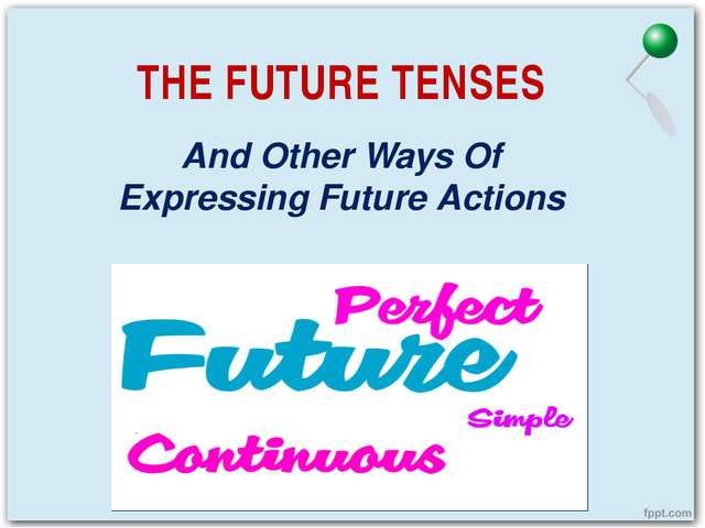 THE FUTURE TENSES And Other Ways Of Expressing Future Actions