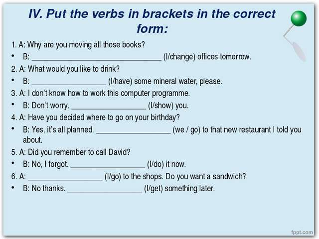 IV. Put the verbs in brackets in the correct form: 1. A: Why are you moving a...
