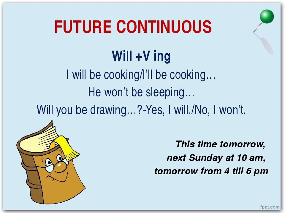 FUTURE CONTINUOUS Will +V ing I will be cooking/I'll be cooking… He won't be...