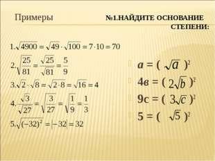 Примеры №1.НАЙДИТЕ ОСНОВАНИЕ СТЕПЕНИ: а = ( )2 4в = ( )2 9с = ( )2 5 = ( )2