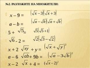№2. РАЗЛОЖИТЕ НА МНОЖИТЕЛИ: x – 9 = a – b = 5 + = - 2 = x + 2 + y = a – 6 + 9