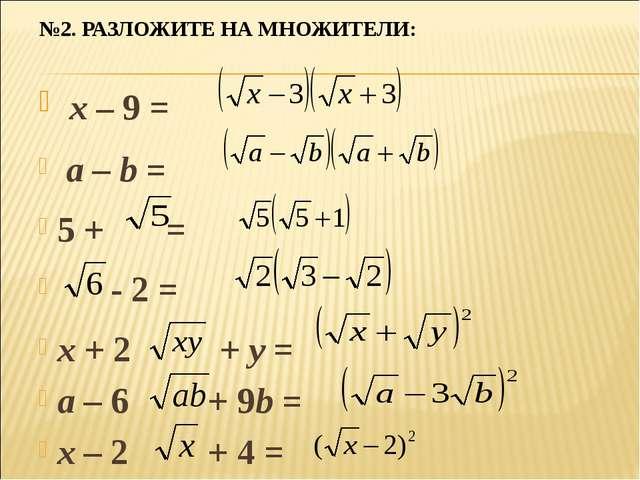 №2. РАЗЛОЖИТЕ НА МНОЖИТЕЛИ: x – 9 = a – b = 5 + = - 2 = x + 2 + y = a – 6 + 9...