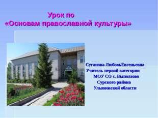 Урок по «Основам православной культуры» Суганова ЛюбовьЕвгеньевна Учитель пе