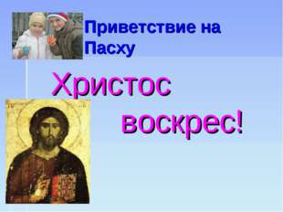 Приветствие на Пасху Христос воскрес!