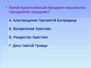 Какой православный праздник называется Праздников праздник? А. Благовещение П