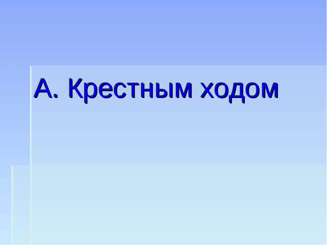 А. Крестным ходом