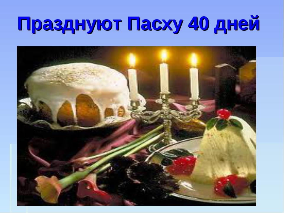 Празднуют Пасху 40 дней