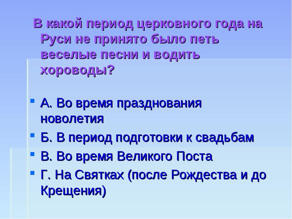 В какой период церковного года на Руси не принято было петь веселые песни и...