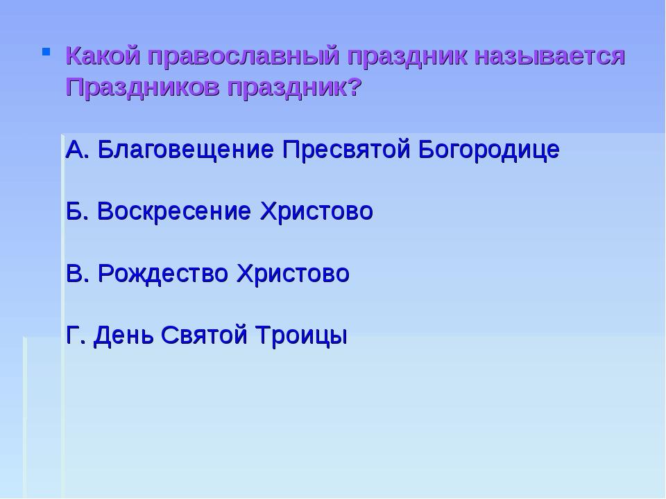 Какой православный праздник называется Праздников праздник? А. Благовещение П...