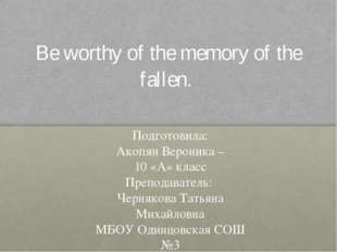 Be worthy of the memory of the fallen. Подготовила: Акопян Вероника – 10 «А»