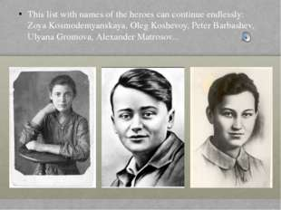 This list with names of the heroes can continue endlessly: Zoya Kosmodemyansk
