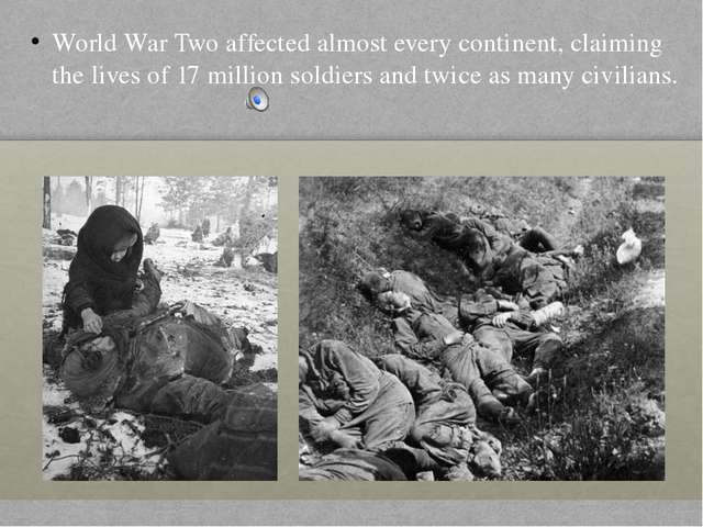 World War Two affected almost every continent, claiming the lives of 17 milli...