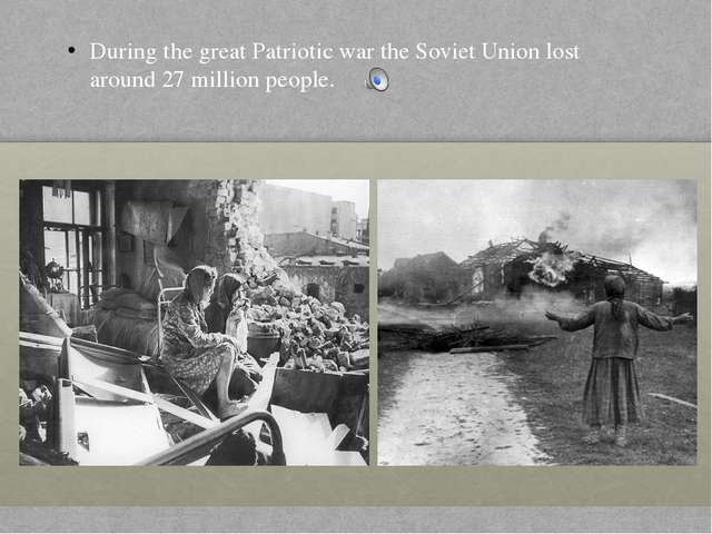 During the great Patriotic war the Soviet Union lost around 27 million people.