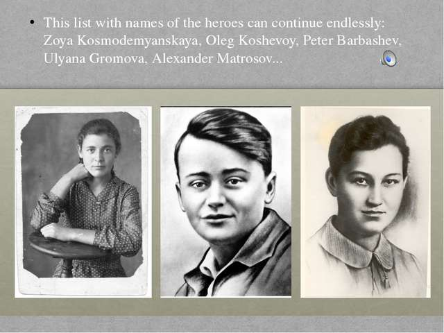 This list with names of the heroes can continue endlessly: Zoya Kosmodemyansk...