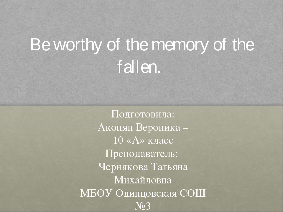 Be worthy of the memory of the fallen. Подготовила: Акопян Вероника – 10 «А»...