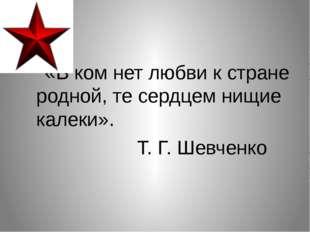 «В ком нет любви к стране родной, те сердцем нищие калеки». Т. Г. Шевченко