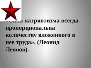 «Сила патриотизма всегда пропорциональна количеству вложенного в нее труда».