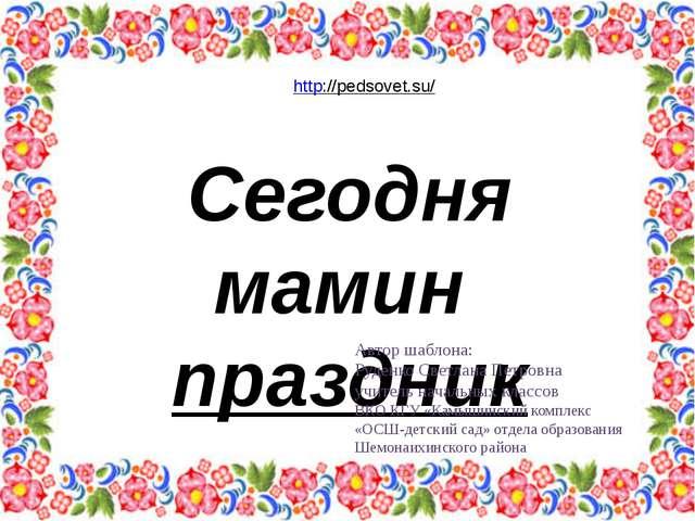 Сегодня мамин праздник Автор шаблона: Руденко Светлана Петровна учитель нача...