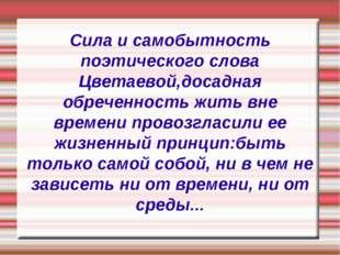Сила и самобытность поэтического слова Цветаевой,досадная обреченность жить в