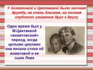 У Ахматовой и Цветаевой была заочная дружба, не очень близкая, но полная глуб