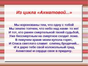 Из цикла «Ахматовой...» Мы коронованы тем, что одну с тобой Мы землю топчем,