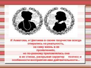 И Ахматова, и Цветаева в своем творчестве всегда опирались на реальность, н