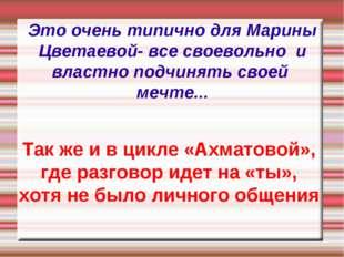 Это очень типично для Марины Цветаевой- все своевольно и властно подчинять св